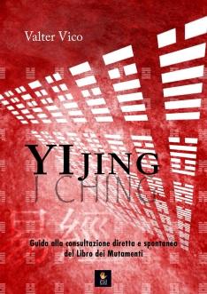 """Valter Vico: """"YI JING (I Ching) - Guida alla consultazione diretta e spontanea del Libro dei Mutamenti"""""""